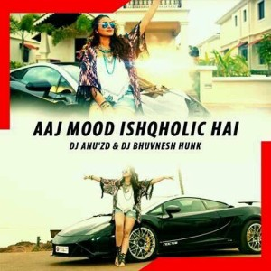 Aaj Mood Ishqholic Hai - DJ Anu'Zd & DJ Bhuvnesh Hunk